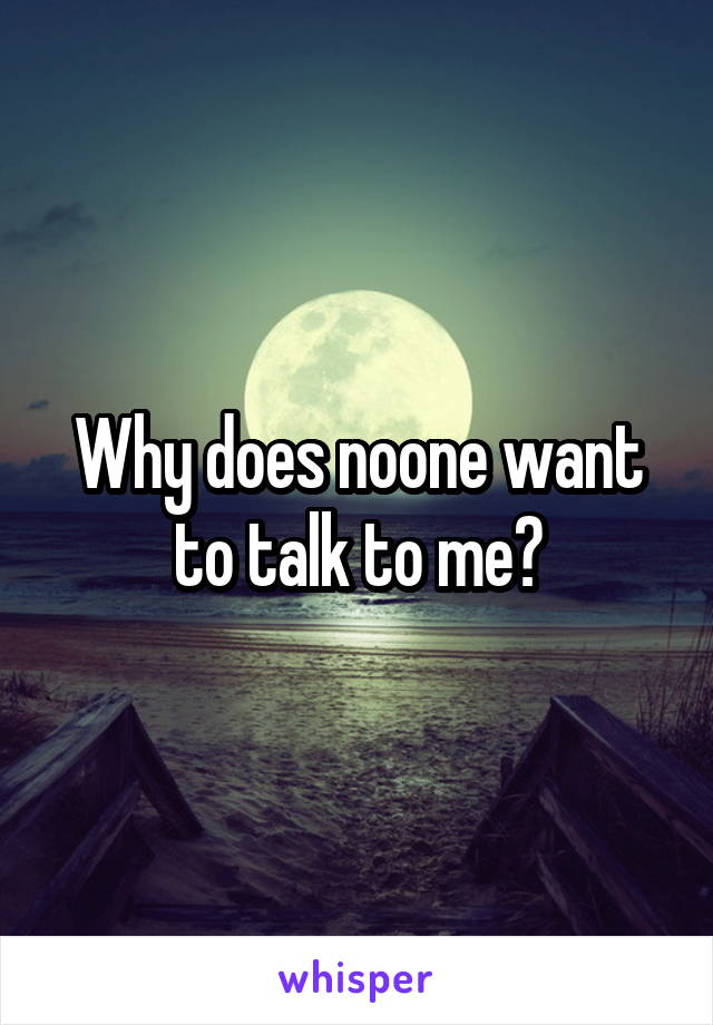 Why does noone want to talk to me?