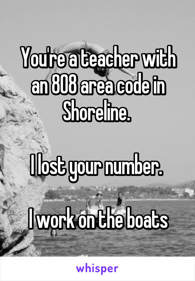 You're a teacher with an 808 area code in Shoreline.   I lost your number.   I work on the boats