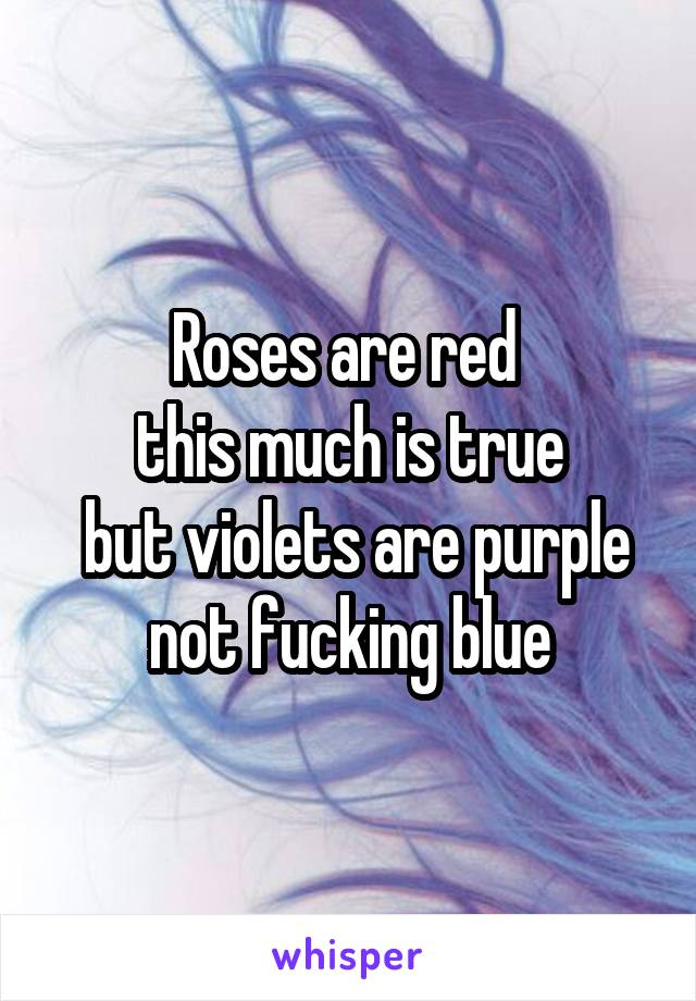Roses are red  this much is true  but violets are purple not fucking blue