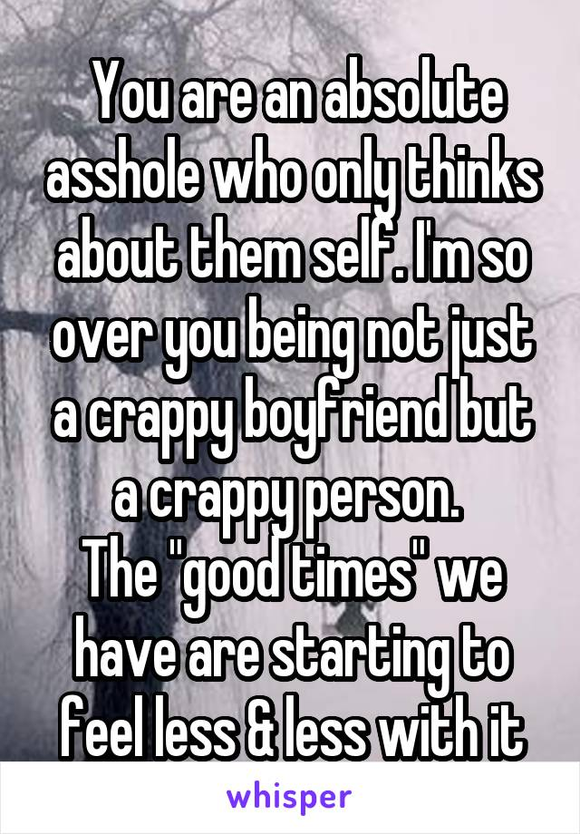"You are an absolute asshole who only thinks about them self. I'm so over you being not just a crappy boyfriend but a crappy person.  The ""good times"" we have are starting to feel less & less with it"