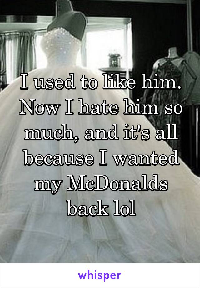 I used to like him. Now I hate him so much, and it's all because I wanted my McDonalds back lol