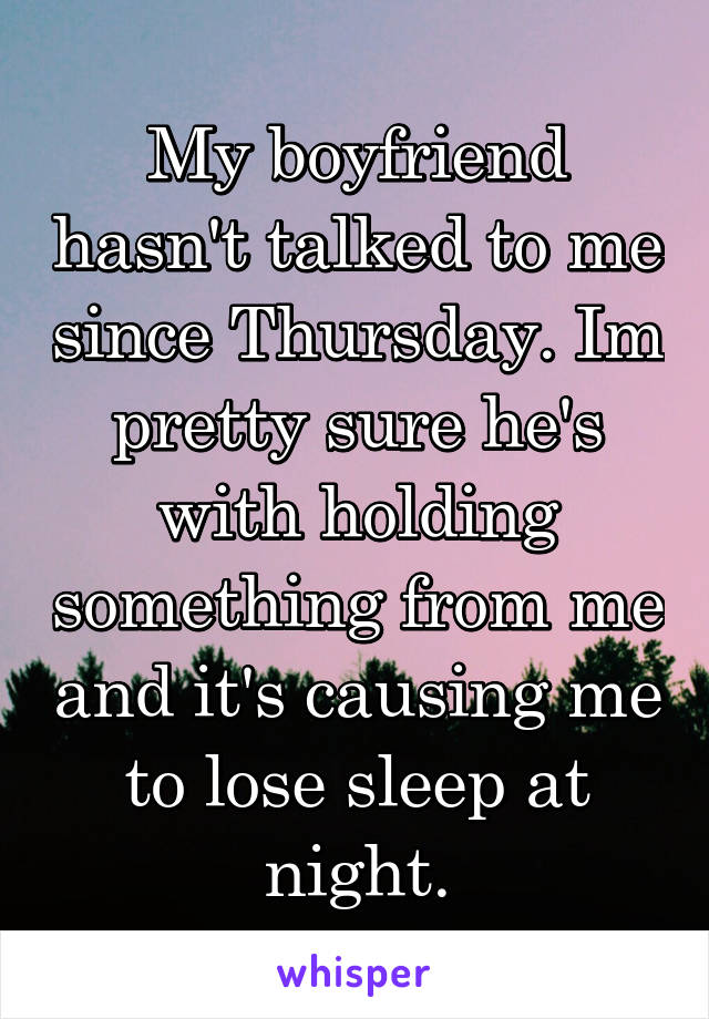 My boyfriend hasn't talked to me since Thursday. Im pretty sure he's with holding something from me and it's causing me to lose sleep at night.