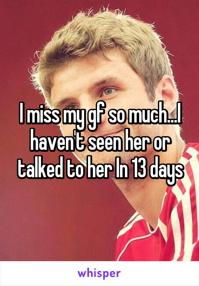 I miss my gf so much...I haven't seen her or talked to her In 13 days