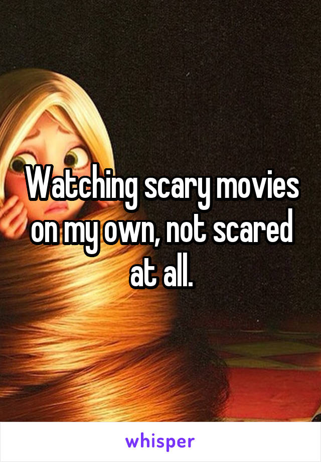 Watching scary movies on my own, not scared at all.