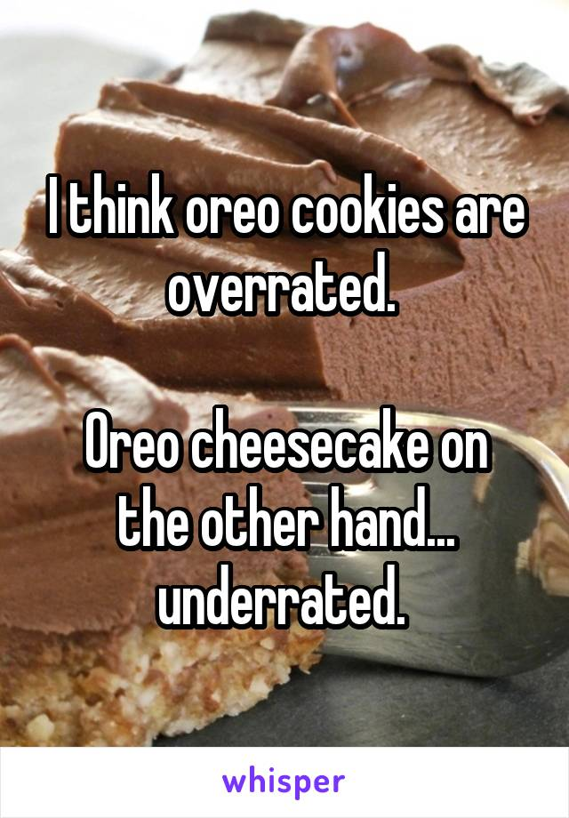 I think oreo cookies are overrated.   Oreo cheesecake on the other hand... underrated.
