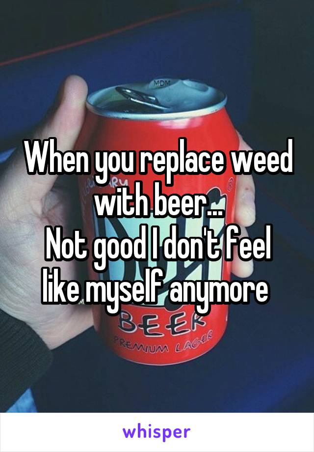 When you replace weed with beer... Not good I don't feel like myself anymore