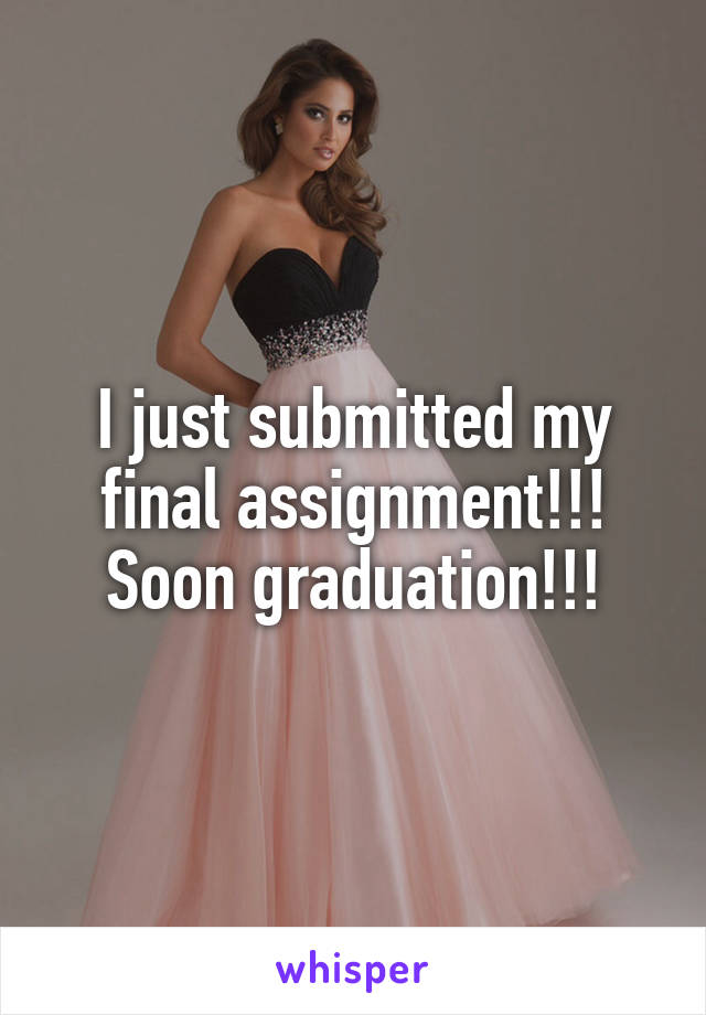 I just submitted my final assignment!!! Soon graduation!!!