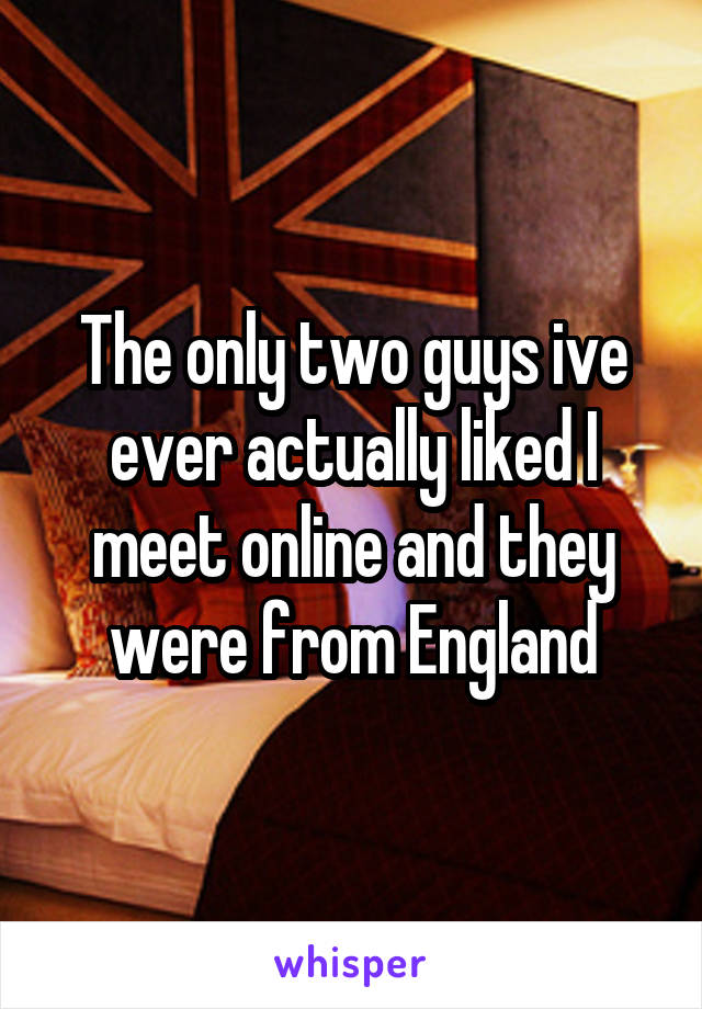 The only two guys ive ever actually liked I meet online and they were from England