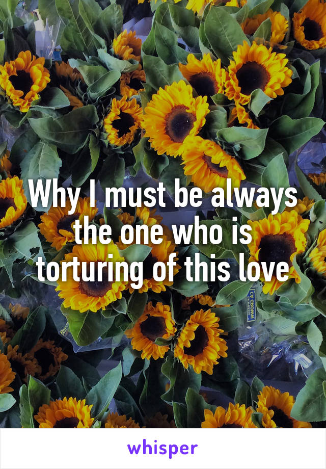 Why I must be always the one who is torturing of this love