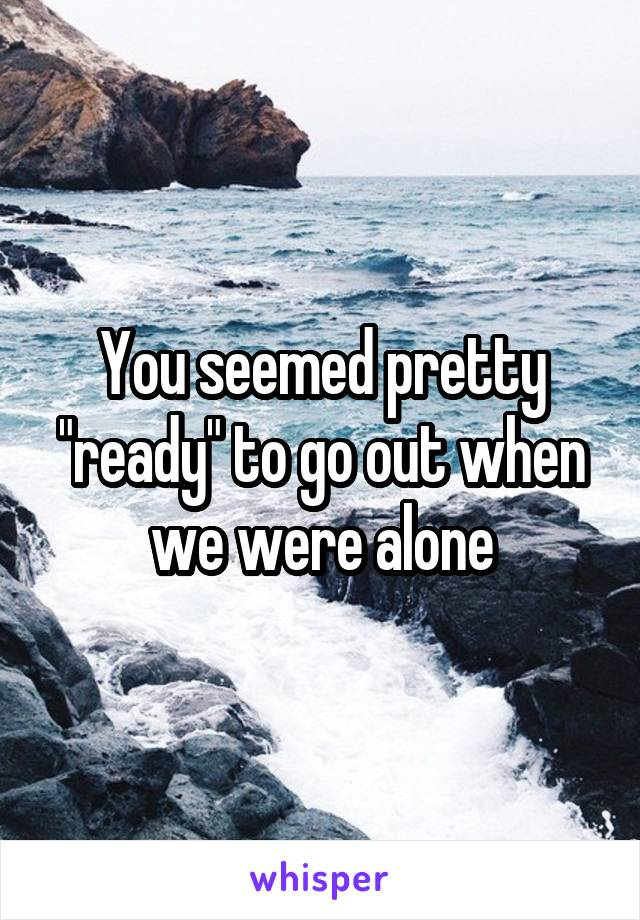 """You seemed pretty """"ready"""" to go out when we were alone"""