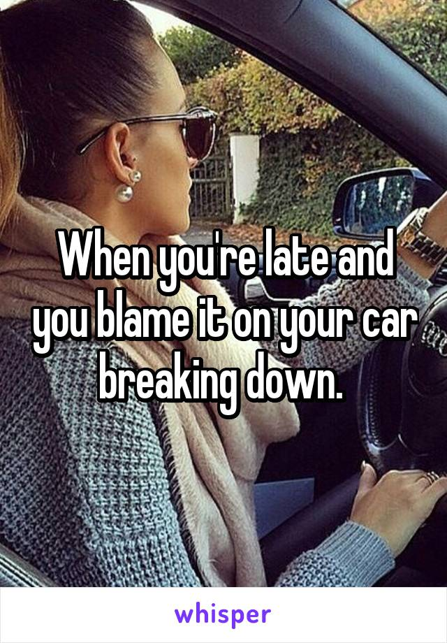 When you're late and you blame it on your car breaking down.