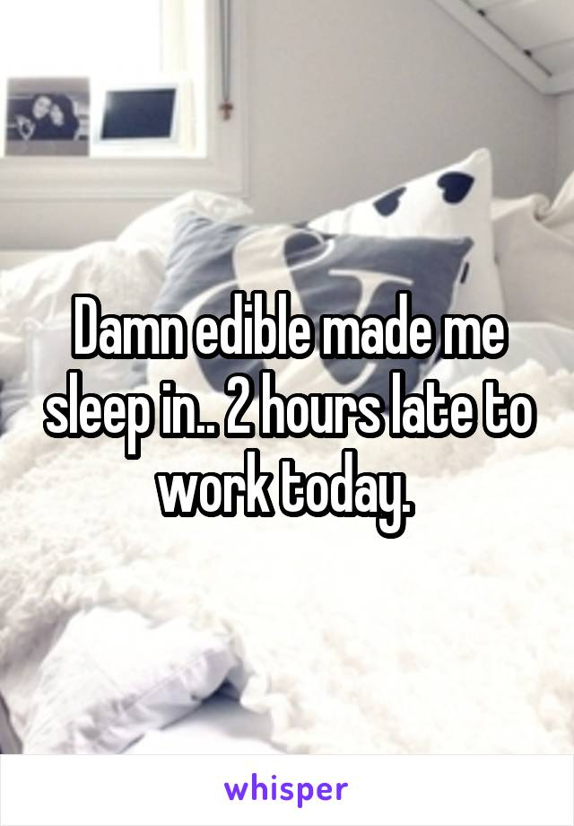 Damn edible made me sleep in.. 2 hours late to work today.