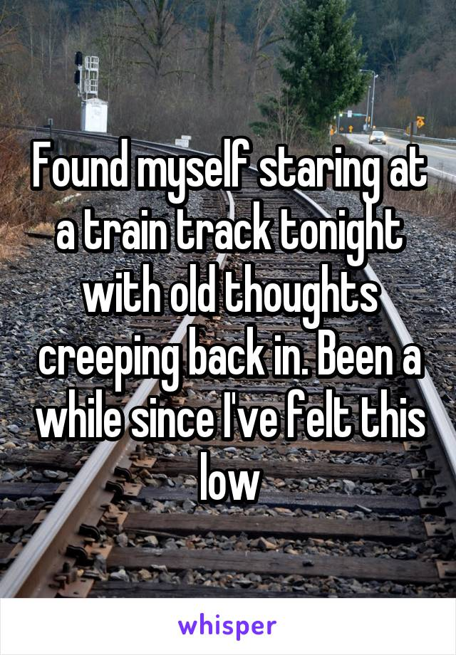 Found myself staring at a train track tonight with old thoughts creeping back in. Been a while since I've felt this low