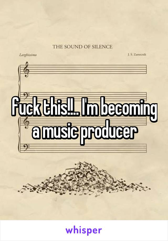fuck this!!.. I'm becoming a music producer