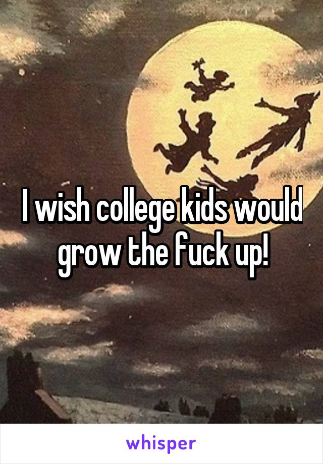 I wish college kids would grow the fuck up!