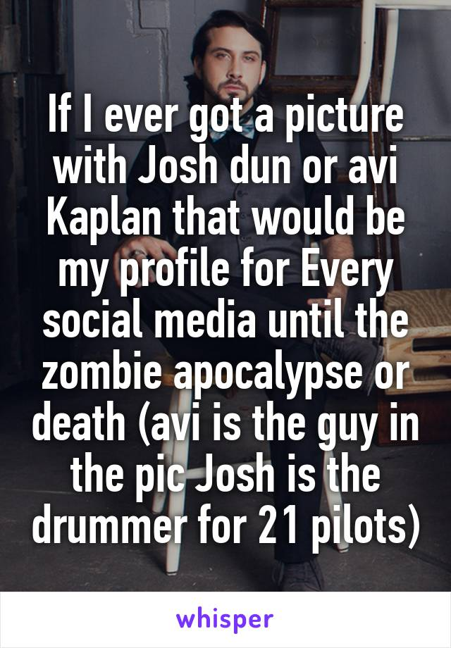 If I ever got a picture with Josh dun or avi Kaplan that would be my profile for Every social media until the zombie apocalypse or death (avi is the guy in the pic Josh is the drummer for 21 pilots)