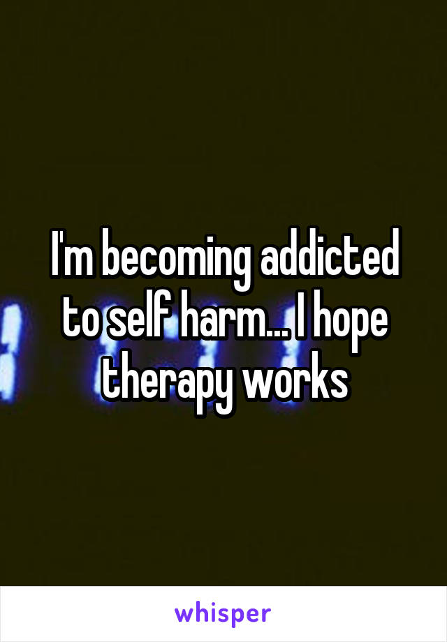 I'm becoming addicted to self harm... I hope therapy works