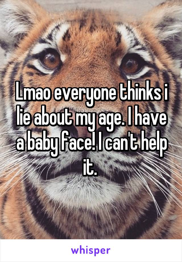 Lmao everyone thinks i lie about my age. I have a baby face! I can't help it.