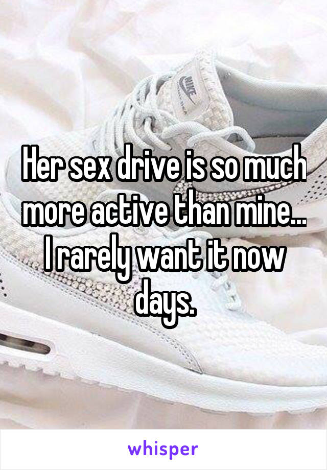 Her sex drive is so much more active than mine... I rarely want it now days.