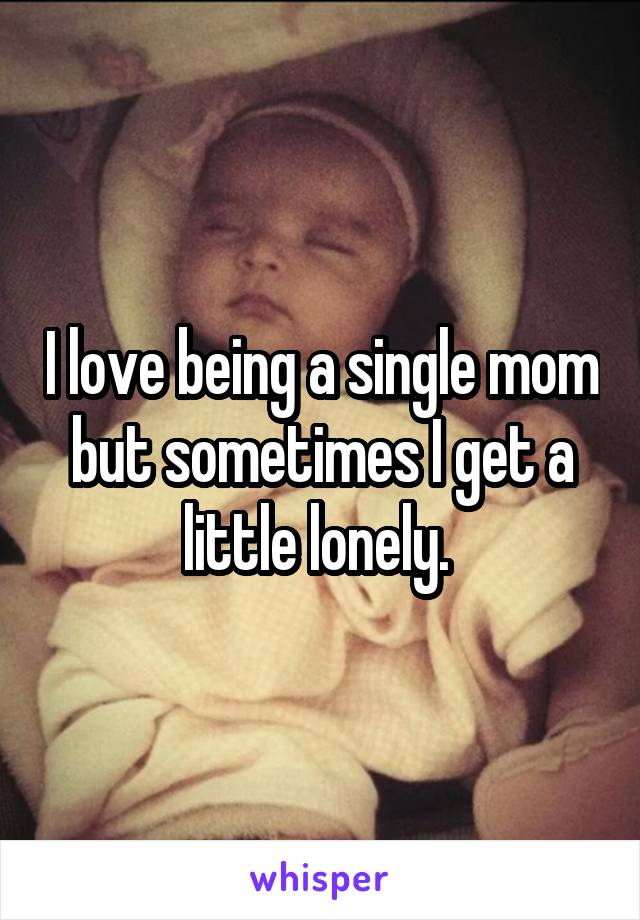 I love being a single mom but sometimes I get a little lonely.