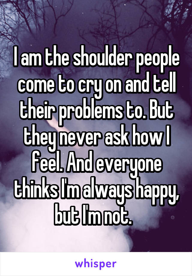 I am the shoulder people come to cry on and tell their problems to. But they never ask how I feel. And everyone thinks I'm always happy, but I'm not.