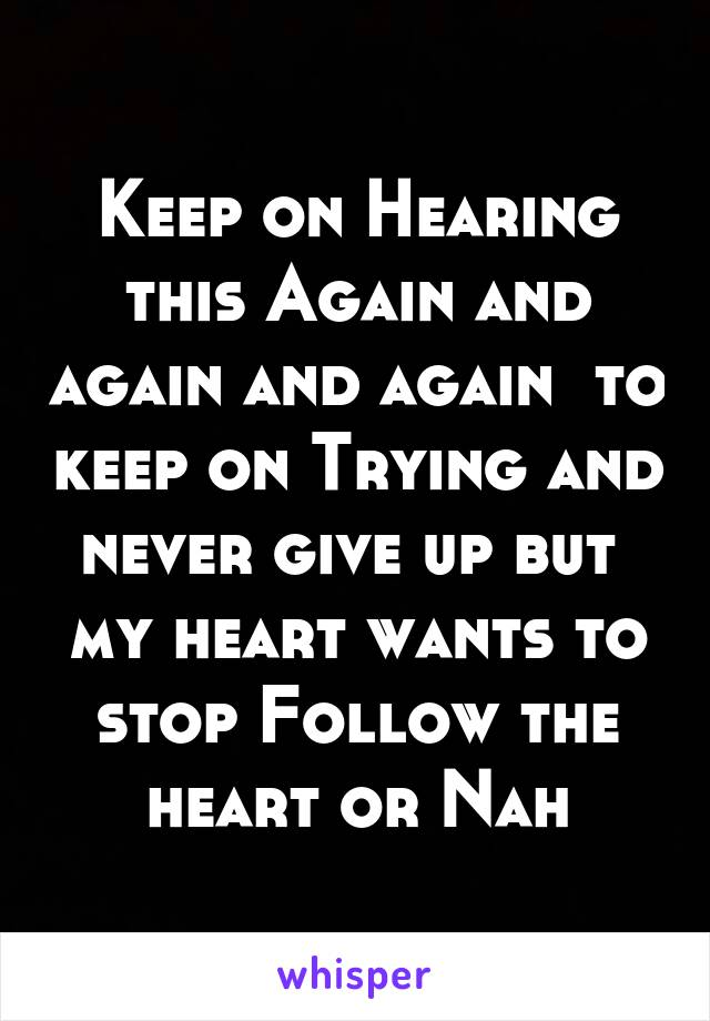 Keep on Hearing this Again and again and again  to keep on Trying and never give up but  my heart wants to stop Follow the heart or Nah