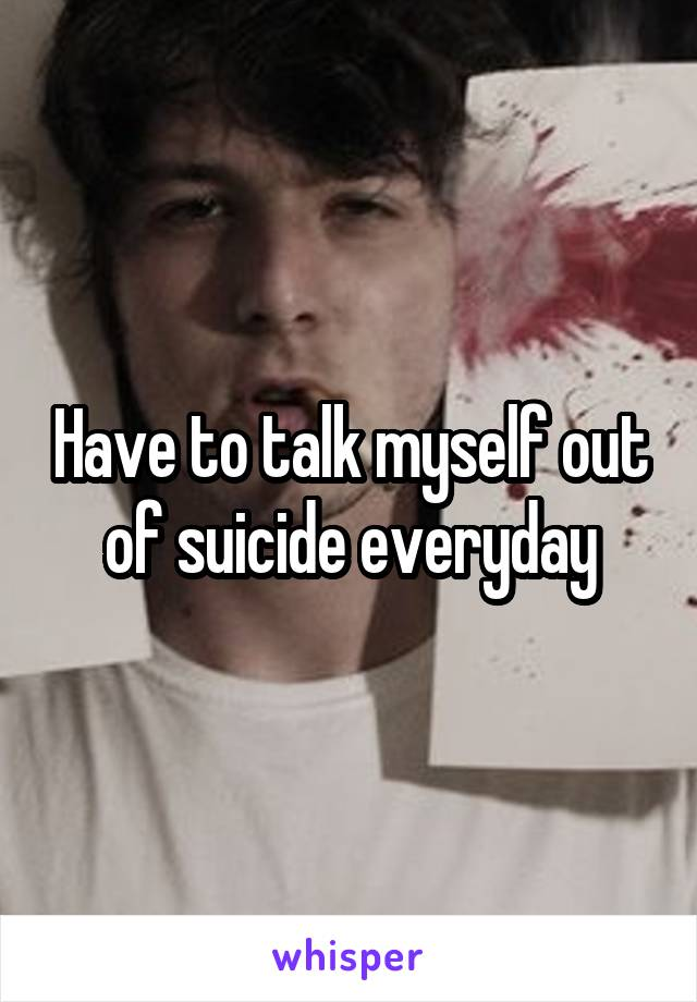 Have to talk myself out of suicide everyday