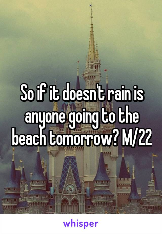 So if it doesn't rain is anyone going to the beach tomorrow? M/22