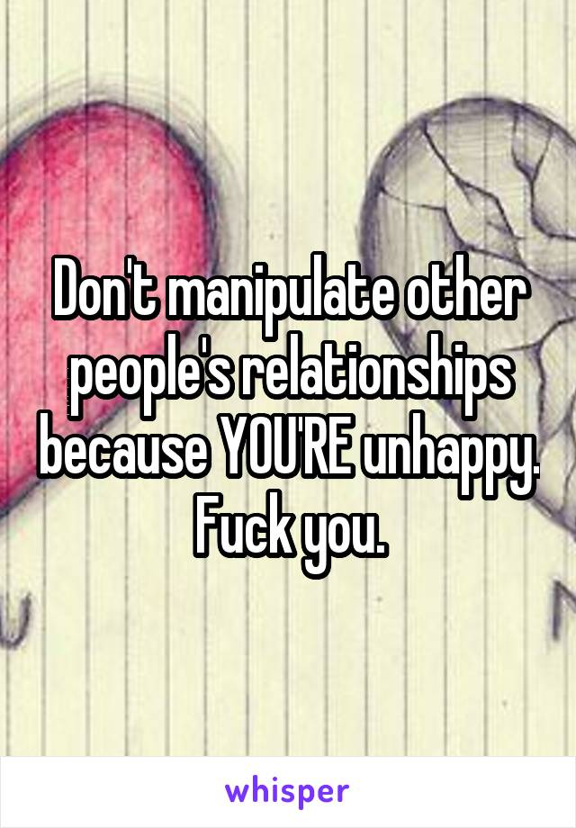 Don't manipulate other people's relationships because YOU'RE unhappy.  Fuck you.
