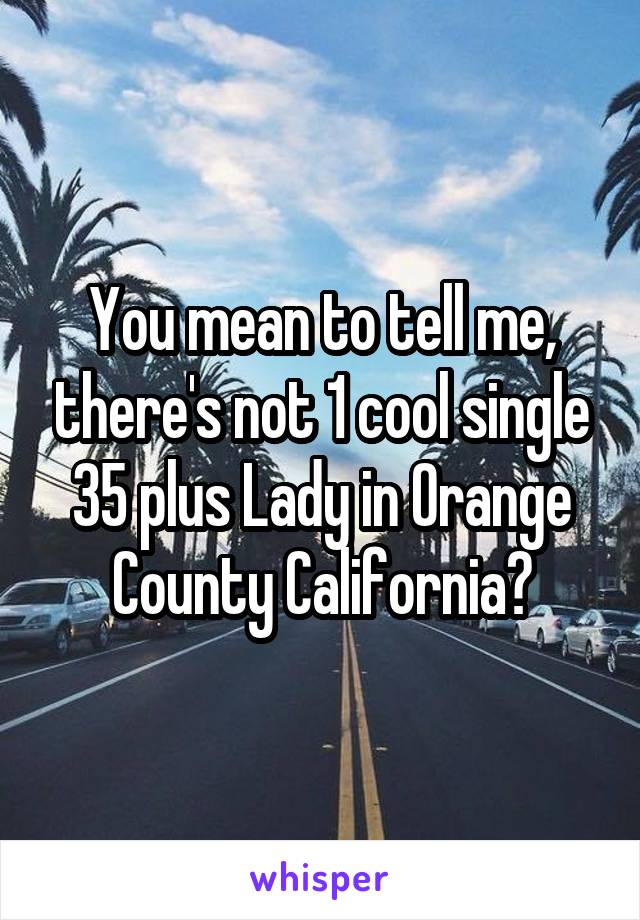You mean to tell me, there's not 1 cool single 35 plus Lady in Orange County California?