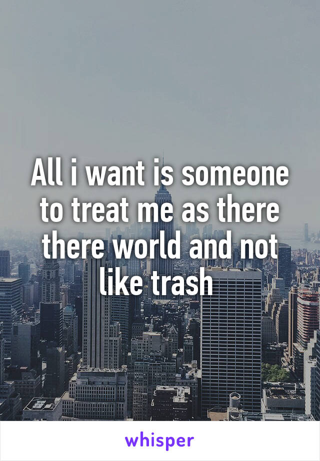 All i want is someone to treat me as there there world and not like trash