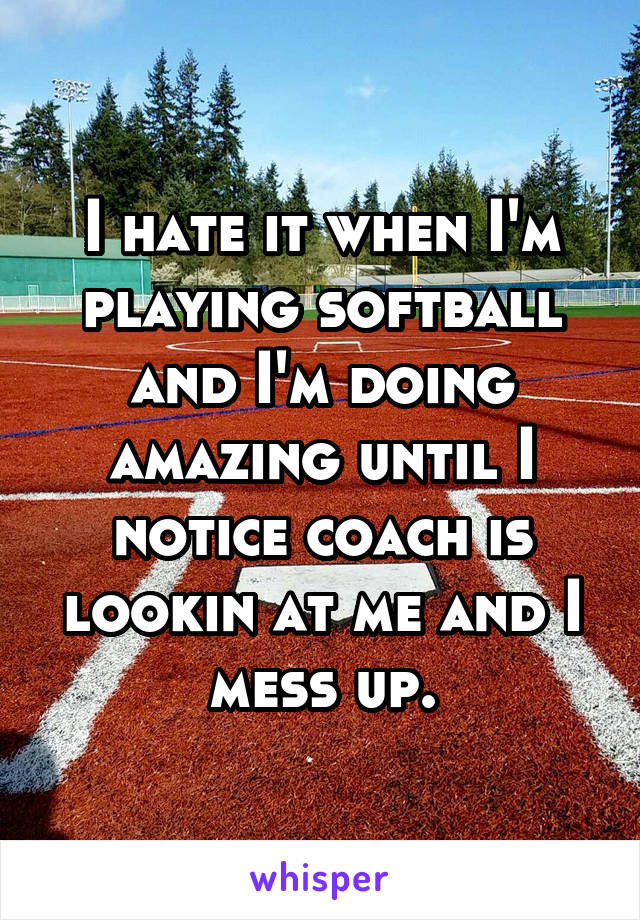 I hate it when I'm playing softball and I'm doing amazing until I notice coach is lookin at me and I mess up.