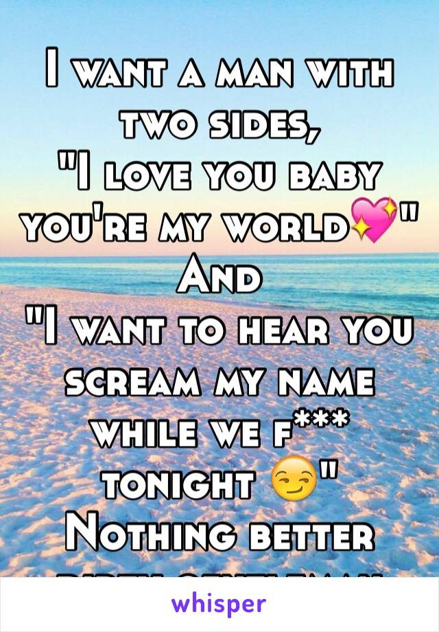 """I want a man with two sides,  """"I love you baby you're my world💖"""" And """"I want to hear you scream my name while we f*** tonight 😏"""" Nothing better dirty gentleman"""