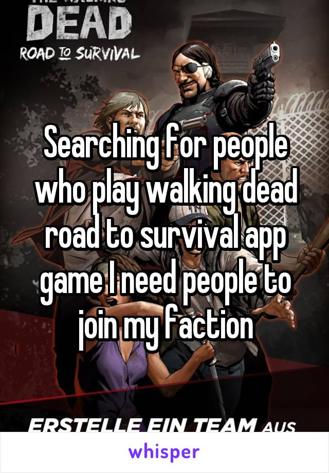 Searching for people who play walking dead road to survival app game I need people to join my faction