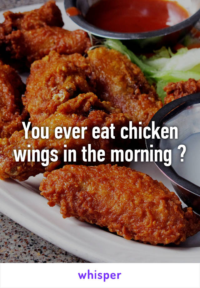 You ever eat chicken wings in the morning ?