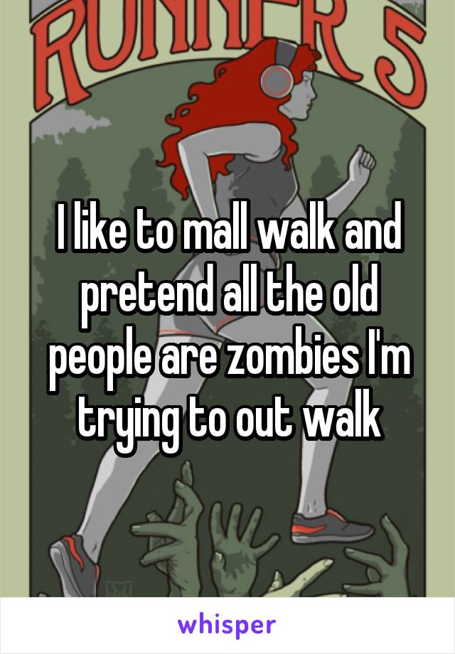 I like to mall walk and pretend all the old people are zombies I'm trying to out walk