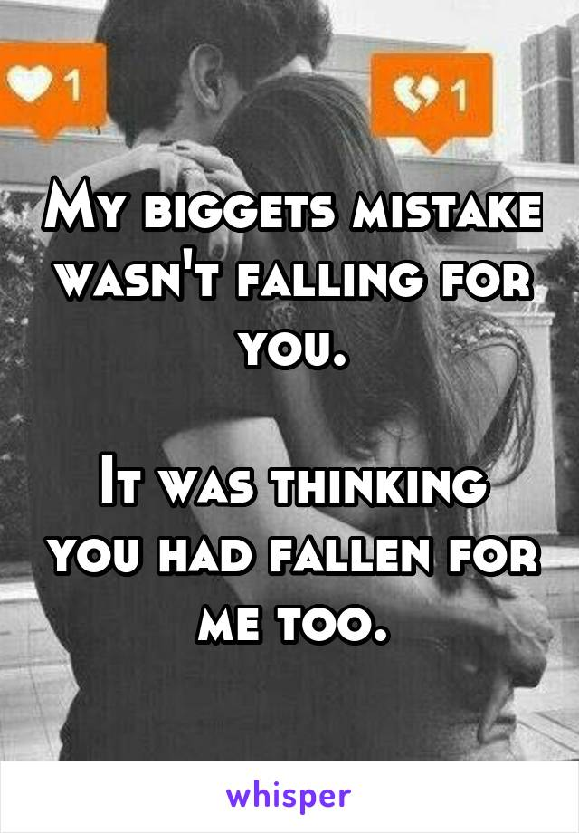 My biggets mistake wasn't falling for you.  It was thinking you had fallen for me too.