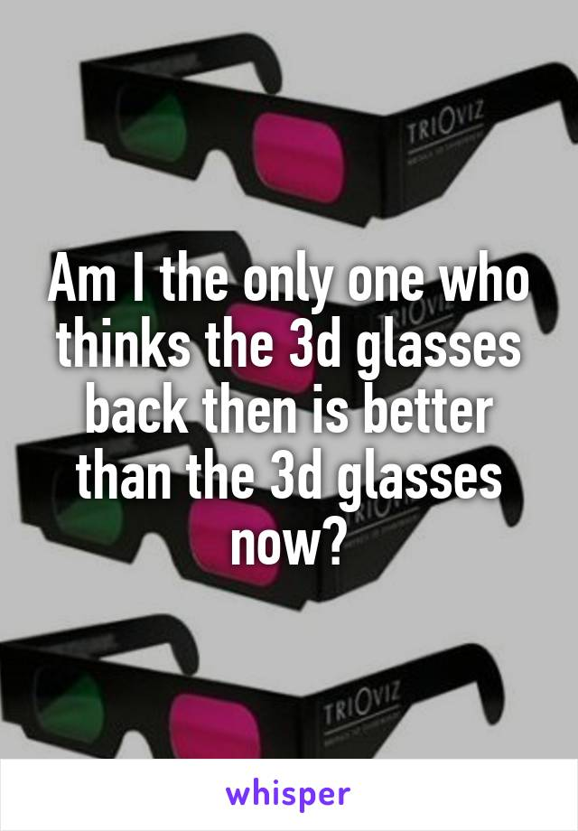Am I the only one who thinks the 3d glasses back then is better than the 3d glasses now?