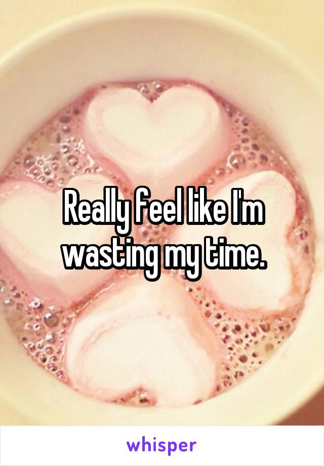 Really feel like I'm wasting my time.