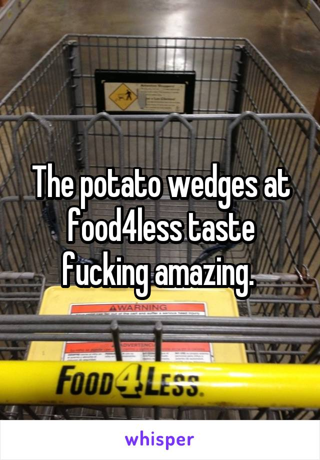 The potato wedges at food4less taste fucking amazing.