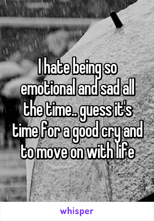 I hate being so emotional and sad all the time.. guess it's time for a good cry and to move on with life