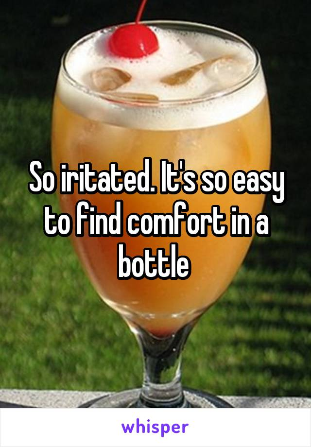 So iritated. It's so easy to find comfort in a bottle
