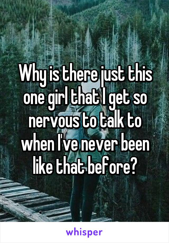 Why is there just this one girl that I get so nervous to talk to when I've never been like that before?