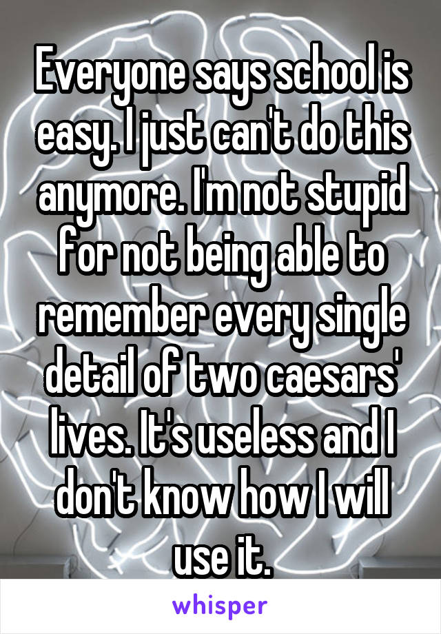 Everyone says school is easy. I just can't do this anymore. I'm not stupid for not being able to remember every single detail of two caesars' lives. It's useless and I don't know how I will use it.