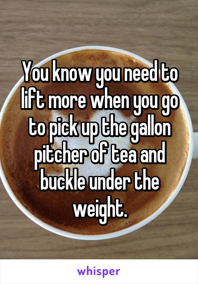 You know you need to lift more when you go to pick up the gallon pitcher of tea and buckle under the weight.