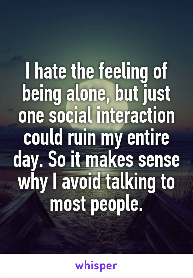 I hate the feeling of being alone, but just one social interaction could ruin my entire day. So it makes sense why I avoid talking to most people.