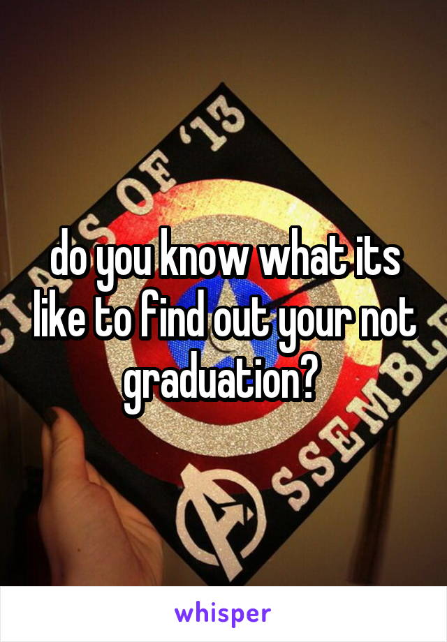 do you know what its like to find out your not graduation?