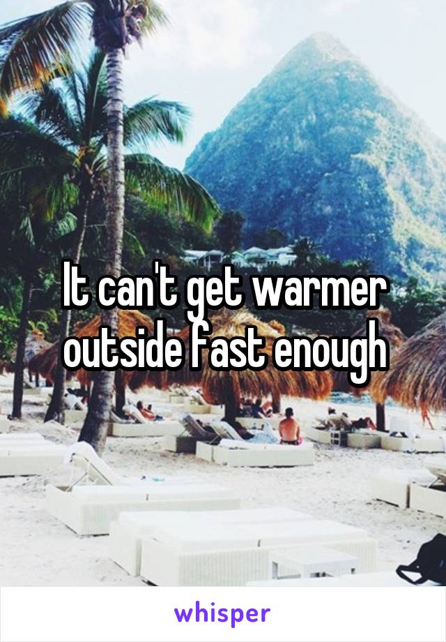 It can't get warmer outside fast enough