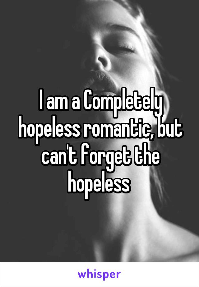 I am a Completely hopeless romantic, but can't forget the hopeless
