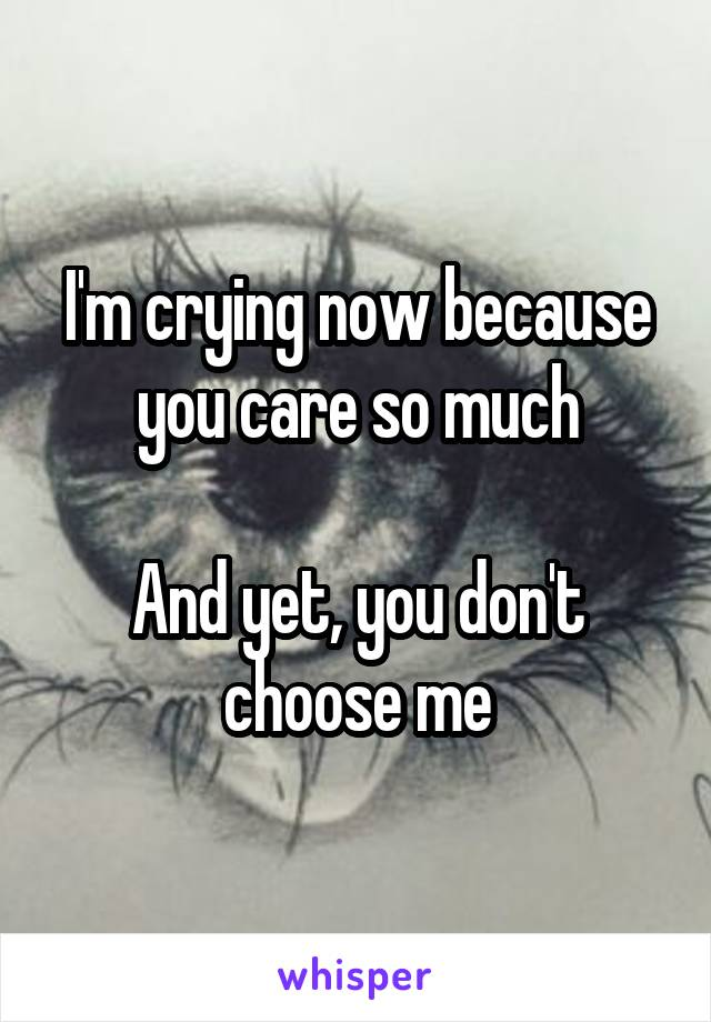 I'm crying now because you care so much  And yet, you don't choose me